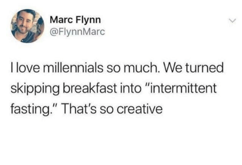 "Dank, Love, and Millennials: Marc Flynn  @FlynnMarc  I love millennials so much. We turned  skipping breakfast into ""intermittent  fasting."" That's so creative"