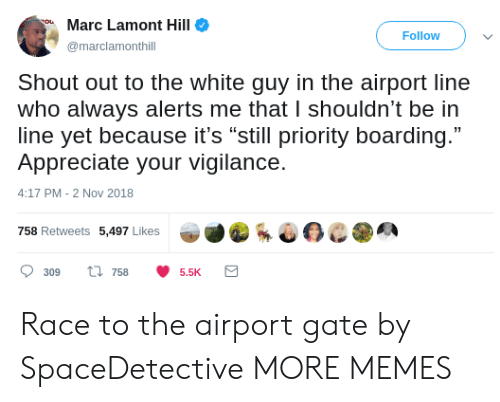 "Dank, Memes, and Target: Marc Lamont Hill  Follow  marclamonthill  Shout out to the white guy in the airport line  who always alerts me that I shouldn't be in  line yet because it's ""still priority boarding.""  Appreciate your vigilance.  4:17 PM-2 Nov 2018  758 Retweets 5,497 Likes  309 ti 7585.5K Race to the airport gate by SpaceDetective MORE MEMES"