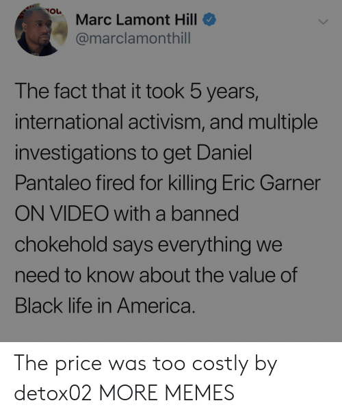America, Dank, and Life: Marc Lamont Hill  @marclamonthill  The fact that it took 5 years,  international activism, and multiple  investigations to get Daniel  Pantaleo fired for killing Eric Garner  ON VIDEO with a banned  chokehold says everything we  need to know about the value of  Black life in America. The price was too costly by detox02 MORE MEMES