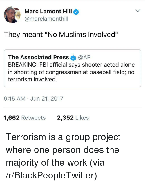 "Being Alone, Baseball, and Blackpeopletwitter: Marc Lamont Hillo  @marclamonthill  They meant ""No Muslims Involved""  The Associated Press @AP  BREAKING: FBI official says shooter acted alone  in shooting of congressman at baseball field, no  terrorism involved.  9:15 AM Jun 21, 2017  1,662 Retweets  2,352 Likes <p>Terrorism is a group project where one person does the majority of the work (via /r/BlackPeopleTwitter)</p>"