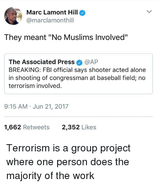 "Being Alone, Baseball, and Fbi: Marc Lamont Hillo  @marclamonthill  They meant ""No Muslims Involved""  The Associated Press @AP  BREAKING: FBI official says shooter acted alone  in shooting of congressman at baseball field, no  terrorism involved.  9:15 AM Jun 21, 2017  1,662 Retweets  2,352 Likes Terrorism is a group project where one person does the majority of the work"
