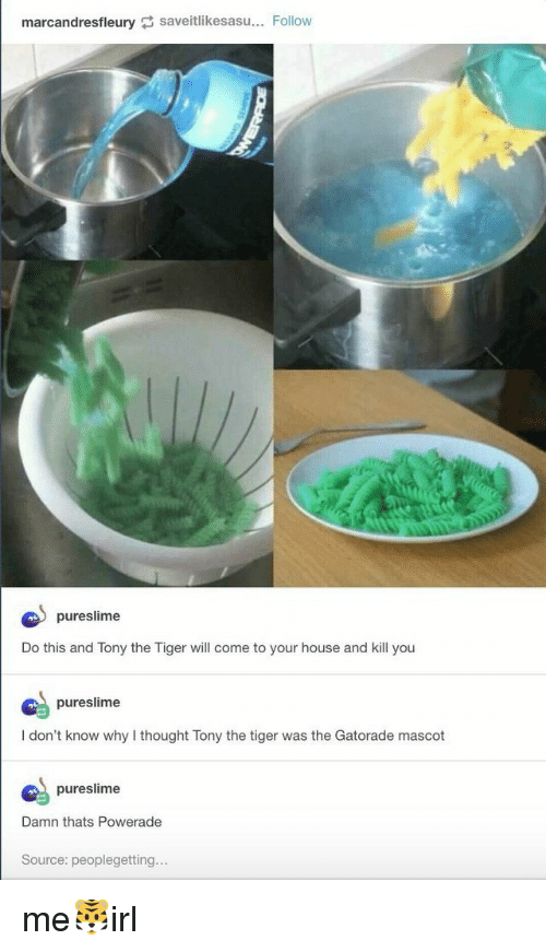 powerade: marcandresfleury saveitlikesasu. Follow  pureslime  Do this and Tony the Tiger will come to your house and kill you  pureslime  I don't know why I thought Tony the tiger was the Gatorade mascot  pureslime  Damn thats Powerade  Source: peoplegetting. me🐯irl