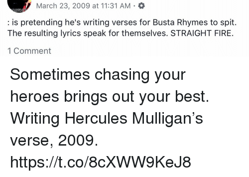 hercules: March 23, 2009 at 11:31 AM  : is pretending he's writing verses for Busta Rhymes to spit.  The resulting lyrics speak for themselves. STRAIGHT FIRE  1 Comment Sometimes chasing your heroes brings out your best. Writing Hercules Mulligan's verse, 2009. https://t.co/8cXWW9KeJ8