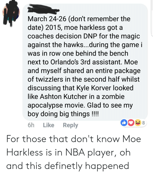 Nba, The Game, and Kyle Korver: March 24-26 (don't remember the  date) 2015, moe harkless gota  coaches decision DNP for the magic  against the hawks...during the game i  was in row one behind the bench  next to Orlando's 3rd assistant. Moe  and myself shared an entire package  of twizzlers in the second half whilst  discussing that Kyle Korver looked  ike Ashton Kutcher in a zombie  apocalypse movie. Glad to see my  boy doing big things!!!  6h Like Reply For those that don't know Moe Harkless is in NBA player, oh and this definetly happened