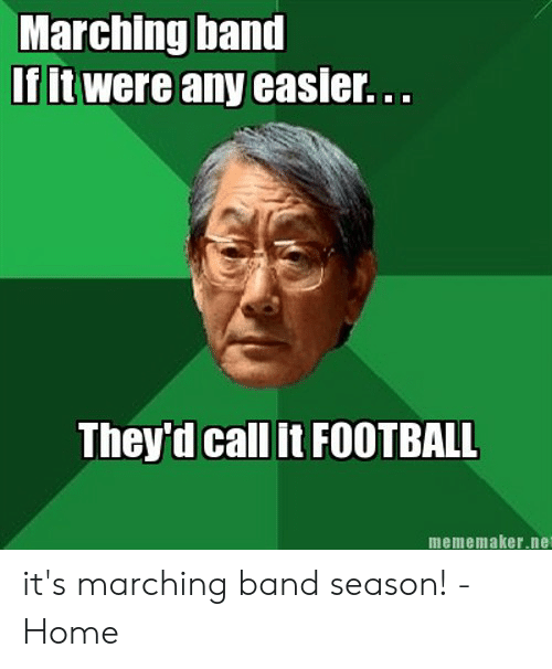 Funny Band Memes: Marching band  If it were any easie.  They'd call it FOOTBALL  mememaker.net it's marching band season! - Home