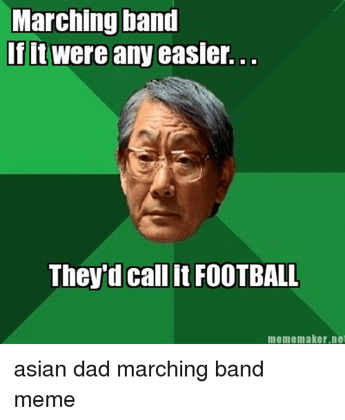 Marching Band Meme: Marching band  If it were any easier.  They'd call it FOOTBALL  mememaker.net asian dad marching band meme