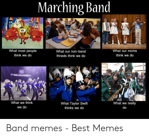 Funny Band Memes: Marching Band  marta file  JS  What most people  What our moms  What our non-band  think we do  think we do  frineds think we do  THE DRUM CORPS INTERNATIONAL  WORLD CHAMPIONSHIP  What we think  What we really  What Taylor Swift  we do  do  thinks we do Band memes - Best Memes