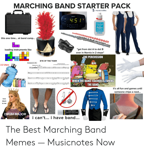 "Marching Band Memes: MARCHING BAND STARTER PACK  musicnotes  Val  OYAMAHA  this one time... at band camp...  ""get from dot A to dot B  over in Narnia in 2 steps""  loading instruments like  THE PERCUSSION  EYE OF THE TIGER  2.2 Liters  WHEN THE BAND TEACHERIS TUNING  THE BAND  it's all fun and games until  someone chips a reed...  bow  down  to me  CORK OREASE  GRAISSE POUR LIEGE  DRUMSMAJOR  i can't... i have band... The Best Marching Band Memes — Musicnotes Now"