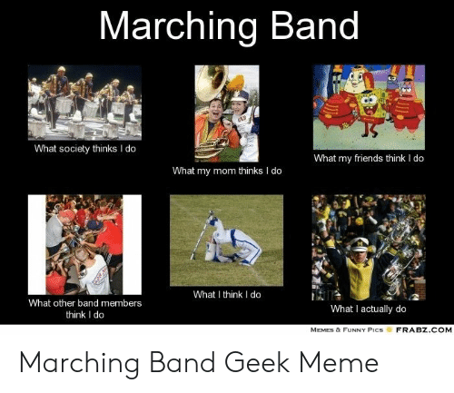 Band Geek Meme: Marching Band  What society thinks I do  What my friends think I do  What my mom thinks I do  What I think I do  What other band members  What I actually do  think I do  MEMES & FUNNY PicsFRABZ.COM Marching Band Geek Meme