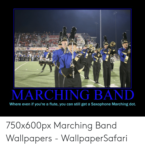 Funny Band Memes: MARCHING BAND  Where even if you're a flute, you can still get a Saxophone Marching dot. 750x600px Marching Band Wallpapers - WallpaperSafari