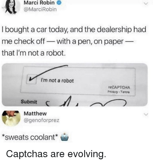 Today, Captchas, and Robin: Marci  Robin  @MarciRobin  I bought a car today, and the dealership had  me check off-with a pen, on paper  that I'm not a robot.  I'm not a robot  reCAPTCHA  Privacy-Tenns  Submit I  Matthew  @genoforprez  *sweats coolant Captchas are evolving.
