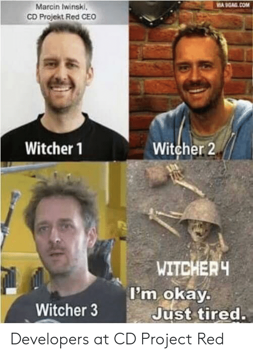 witcher 3: Marcin Iwinski,  CD Projekt Red CEO  Witcher 1  Witcher 2  WITCHER  i'm okay.  Witcher 3  Just tired. Developers at CD Project Red