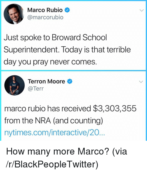 Blackpeopletwitter, School, and Marco Rubio: Marco Rubio  @marcorubio  Just spoke to Broward School  Superintendent. Today is that terrible  day you pray never comes  Terron Moore  @Terr  marco rubio has received $3,303,355  from the NRA (and counting)  nytimes.com/interactive/20 <p>How many more Marco? (via /r/BlackPeopleTwitter)</p>