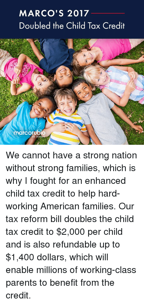 child tax credit: MARCO'S 2017  Doubled the Child Tax Credit  marcorubio  US SENAT We cannot have a strong nation without strong families, which is why I fought for an enhanced child tax credit to help hard-working American families.   Our tax reform bill doubles the child tax credit to $2,000 per child and is also refundable up to $1,400 dollars, which will enable millions of working-class parents to benefit from the credit.