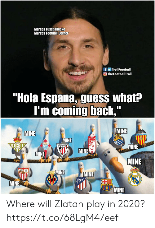 "Coming Back: Marcos Fussballecke  Marcos Football Corner  fTrollFootball  O TheFootballTroll  ""Hola Espana, guess what?  I'm coming back,  MINE  MINE  MINE  ATHLETIC CLUB  MINE  MINE  MINE  MINE  MINE  MINE  EVB  MINE  MINE Where will Zlatan play in 2020? https://t.co/68LgM47eef"