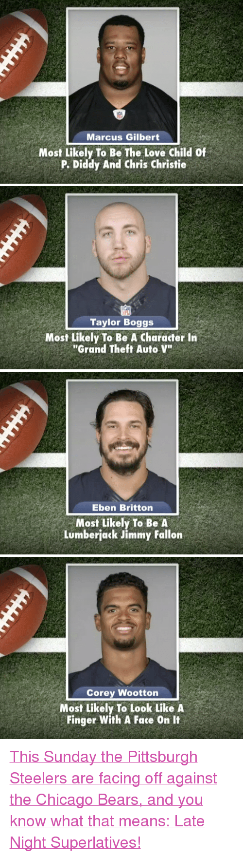 "Chicago, Chicago Bears, and Jimmy Fallon: Marcus Gilbert  Most Likely To Be The Love Child Of  P. Diddy And Chris Christie   NFL  Taylor Boggs  Most Likely To Be A Character Irn  ""Grand Theft Auto V""   Eben Britton  Most Likely To Be A  Lumberjack Jimmy Fallon   Corey Wootton  Most Likely To Look Like A  Finger With A Face On It <p><a href=""http://www.youtube.com/watch?v=joXwnG6_nL4"" target=""_blank"">This Sunday the Pittsburgh Steelers are facing off against the Chicago Bears, and you know what that means: Late Night Superlatives!</a></p>"