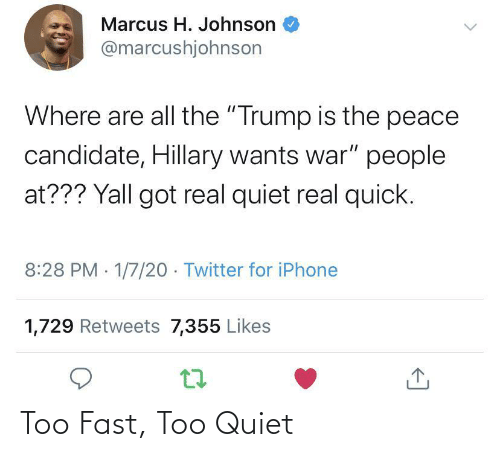 "Iphone, Twitter, and Quiet: Marcus H. Johnson  @marcushjohnson  Where are all the ""Trump is the peace  candidate, Hillary wants war"" people  at??? Yall got real quiet real quick.  8:28 PM 1/7/20 - Twitter for iPhone  1,729 Retweets 7,355 Likes Too Fast, Too Quiet"