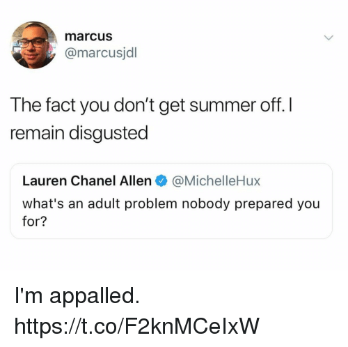 Appalled, Funny, and Summer: marcus  @marcusjdl  The fact you don't get summer off. l  remain disgusted  Lauren Chanel Allen@MichelleHux  what's an adult problem nobody prepared you  for? I'm appalled. https://t.co/F2knMCeIxW