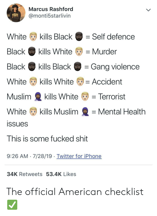 black & white: Marcus Rashford  @monti5starlivin  kills Black  White  Self defence  Black  kills White  Murder  Black  kills Black  Gang violence  White  kills White  = Accident  Muslim  kills White  = Terrorist  White  kills Muslim  Mental Health  issues  This is some fucked shit  7/28/19. Twitter for iPhone  9:26 AM  34K Retweets 53.4K Likes The official American checklist ✅