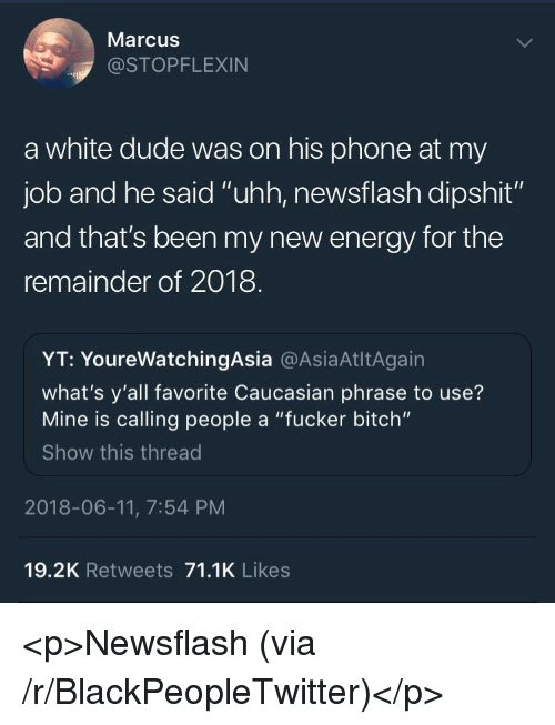 """Bitch, Blackpeopletwitter, and Dude: Marcus  @STOPFLEXIN  a white dude was on his phone at my  job and he said """"uhh, newsflash dipshit""""  and that's been my new energy for the  remainder of 2018  YT: YoureWatchingAsia @AsiaAtltAgain  what's y'all favorite Caucasian phrase to use?  Mine is calling people a """"fucker bitch""""  Show this thread  2018-06-11, 7:54 PM  19.2K Retweets 71.1K Likes <p>Newsflash (via /r/BlackPeopleTwitter)</p>"""