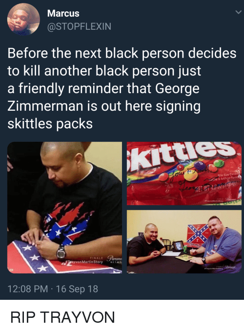 Kitties, Martin, and Black: Marcus  @STOPFLEXIN  Before the next black person decides  to kill another black person just  a friendly reminder that George  Zimmerman is out here signing  skittles packs  KittIeS  Bite Size Candle  icjal Flavor  FINALE  #TrayvonMartinStory  FINALE C  ayvon Martin Story NETWO  FINALL  #Trayvon Martins  12:08 PM 16 Sep 18 RIP TRAYVON