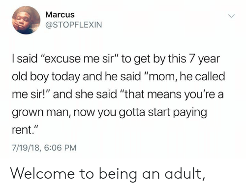 "Being an adult: Marcus  @STOPFLEXIN  I said'""excuse me sir"" to get by this 7 year  old boy today and he said ""mom, he called  me sir!"" and she said ""that means you're a  grown man, now you gotta start paying  rent.""  7/19/18, 6:06 PM Welcome to being an adult,"
