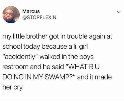 """accidently: Marcus  @STOPFLEXIN  my little brother got in trouble again at  school today because a lil girl  accidently"""" walked in the boys  restroom and he said """"WHAT RU  DOING IN MY SWAMP?"""" and it made  her cry."""