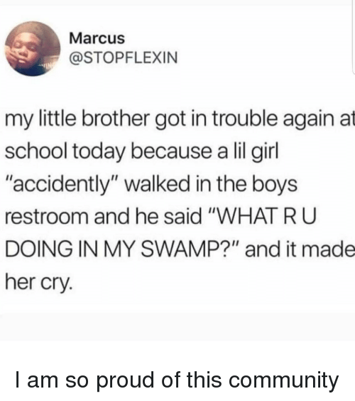"""accidently: Marcus  @STOPFLEXIN  my little brother got in trouble again at  school today because a lil girl  """"accidently"""" walked in the boys  restroom and he said """"WHAT R U  DOING IN MY SWAMP?"""" and it made  her cry. I am so proud of this community"""