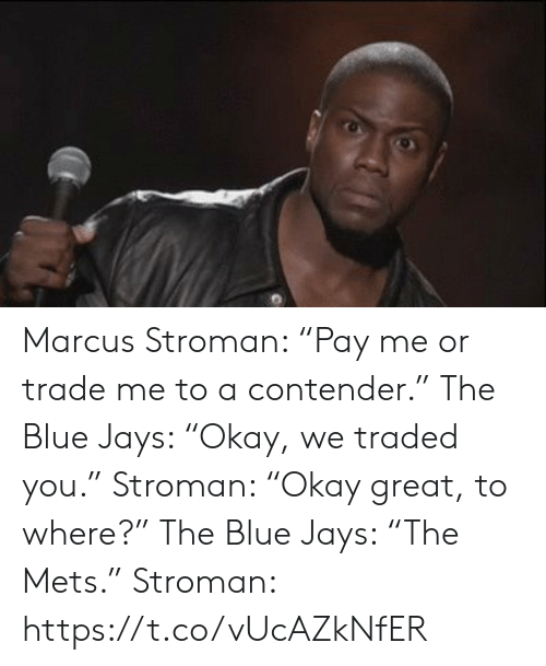 "Traded: Marcus Stroman: ""Pay me or trade me to a contender.""  The Blue Jays: ""Okay, we traded you.""   Stroman: ""Okay great, to where?""  The Blue Jays: ""The Mets.""   Stroman: https://t.co/vUcAZkNfER"