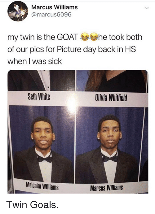Goals, Goat, and White: Marcus Williams  @marcus6096  my twin is the GOAT She took both  of our pics for Picture day back in HS  when I was sick  Seth White  Olivia Whitfield  Malcolm Williams  Marcus Williams <p>Twin Goals.</p>
