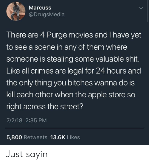 Is Kill: Marcuss  @DrugsMedia  There are 4 Purge movies and I have yet  to see a scene in any of them where  someone is stealing some valuable shit.  Like all crimes are legal for 24 hours and  the only thing you bitches wanna do is  kill each other when the apple store so  right across the street?  7/2/18, 2:35 PM  5,800 Retweets 13.6K Likes Just sayin