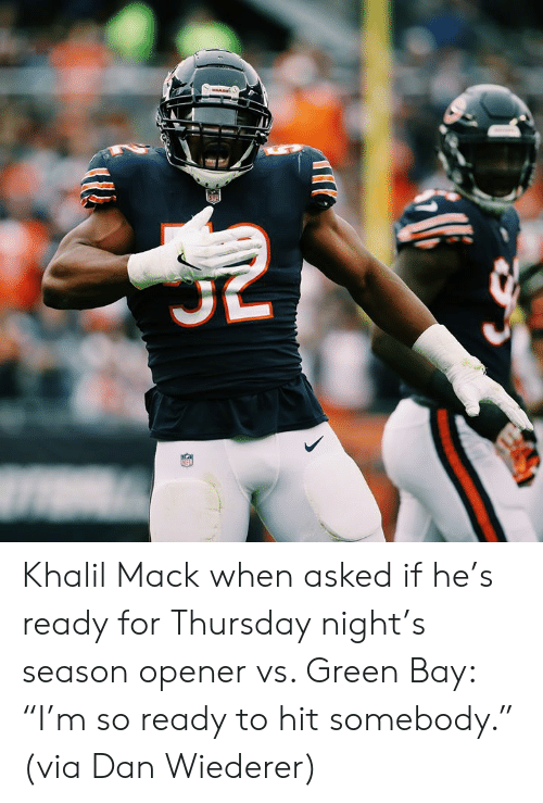 """green bay: MARE Khalil Mack when asked if he's ready for Thursday night's season opener vs. Green Bay: """"I'm so ready to hit somebody.""""  (via Dan Wiederer)"""
