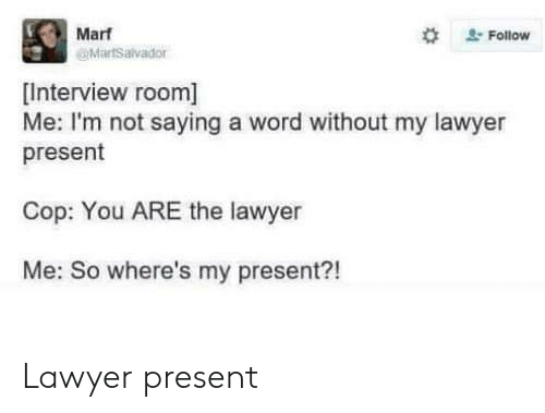 Im Not Saying: Marf  @MartSalvador  #  . Follow  [Interview room]  Me: I'm not saying a word without my lawyer  present  Cop: You ARE the lawyer  Me: So where's my present?! Lawyer present