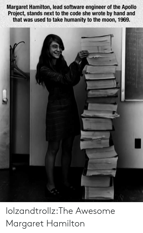 Tumblr, Apollo, and Blog: Margaret Hamilton, lead software engineer of the Apollo  Project, stands next to the code she wrote by hand and  that was used to take humanity to the moon, 1969. lolzandtrollz:The Awesome Margaret Hamilton