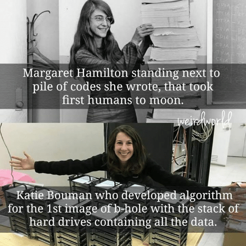 codes: Margaret Hamilton standing next to  pile of codes she wrote, that took  first humans to moon.  Katie Bouman who developed algorithm  for the 1st image of b-hole with the stack of  hard drives containing all the data.