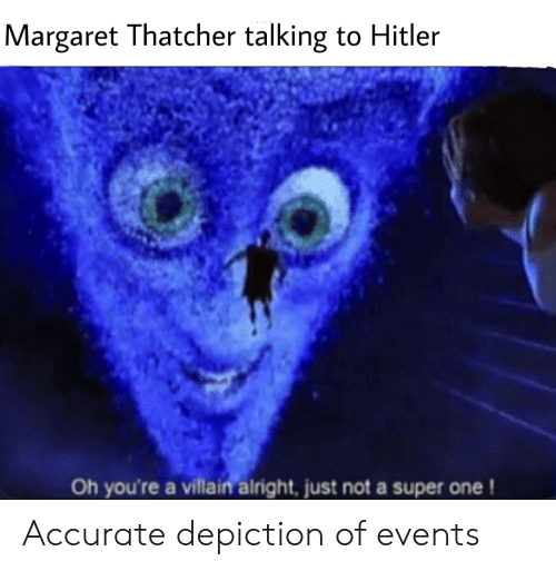 Hitler, Margaret Thatcher, and Villain: Margaret Thatcher talking to Hitler  Oh you're a villain alright, just not a super one! Accurate depiction of events