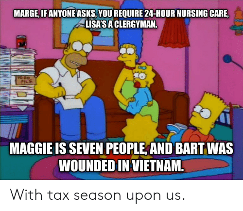 Bart, Vietnam, and Nursing: MARGE, IFANYONE ASKS,YOU REQUIRE 24-HOUR NURSING CARE,  LISA'SA CLERGYMAN,  PILE  MAGGIE IS SEVEN PEOPLE, AND BART WAS  WOUNDED IN VIETNAM With tax season upon us.