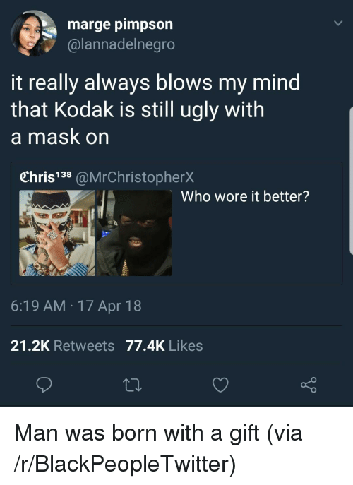 Blackpeopletwitter, Ugly, and Who Wore It Better: marge pimpson  @lannadelnegro  it really always blows my mind  that Kodak is still ugly with  a mask on  Chris138 @MrChristopherX  Who wore it better?  6:19 AM 17 Apr 18  21.2K Retweets 77.4K Likes <p>Man was born with a gift (via /r/BlackPeopleTwitter)</p>