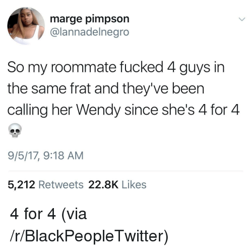 Blackpeopletwitter, Roommate, and Been: marge pimpson  @lannadelnegro  So my roommate fucked 4 guys in  the same frat and they've been  calling her Wendy since she's 4 for 4  9/5/17, 9:18 AM  5,212 Retweets 22.8K Likes <p>4 for 4 (via /r/BlackPeopleTwitter)</p>