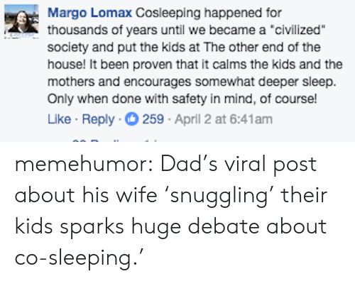 "margo: Margo Lomax Cosleeping happened for  thousands of years until we became a 'civilized""  society and put the kids at The other end of the  house! It been proven that it calms the kids and the  mothers and encourages somewhat deeper sleep.  Only when done with safety in mind, of course!  Like Reply 259 April 2 at 6:41am memehumor:  Dad's viral post about his wife 'snuggling' their kids sparks huge debate about co-sleeping.'"