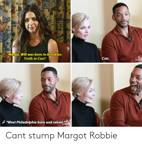 "margo: Margo, Will was born in Brooklyn.  Truth or Con?  Con.  A ""West Philadelphia born and raised. Cant stump Margot Robbie"