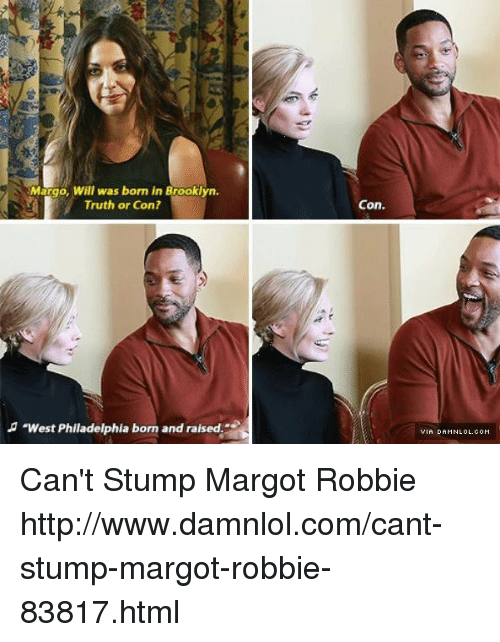"margo: Margo, Will was born in Brooklyn.  Truth or Con?  ""West Philadelphia born and raised  Con. Can't Stump Margot Robbie http://www.damnlol.com/cant-stump-margot-robbie-83817.html"
