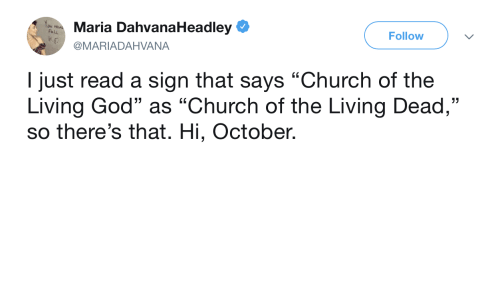 "Church, God, and Living: Maria DahvanaHeadley e  @MARIADAHVANA  Follow  I just read a sign that says ""Church of the  Living God"" as ""Church of the Living Dead,""  so there's that. Hi, October.  13"