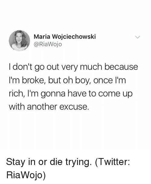Twitter, Girl Memes, and Boy: Maria Wojciechowski  @RiaWojo  I don't go out very much because  I'm broke, but oh boy, once I'm  rich, I'm gonna have to come up  with another excuse. Stay in or die trying. (Twitter: RiaWojo)