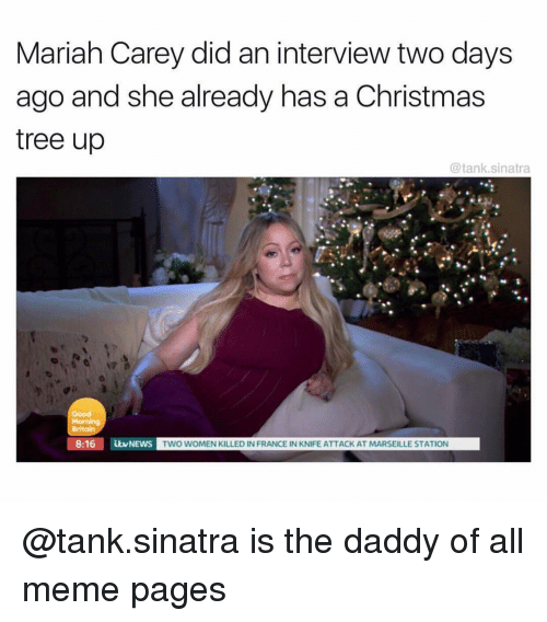 meme pages: Mariah Carey did an interview two days  ago and she already has a Christmas  tree up  @tank.sinatra  Good  8:16 NEWS  TWO WOMEN KILLED IN FRANCE IN KNIFE ATTACK AT MARSEILLE STATION @tank.sinatra is the daddy of all meme pages