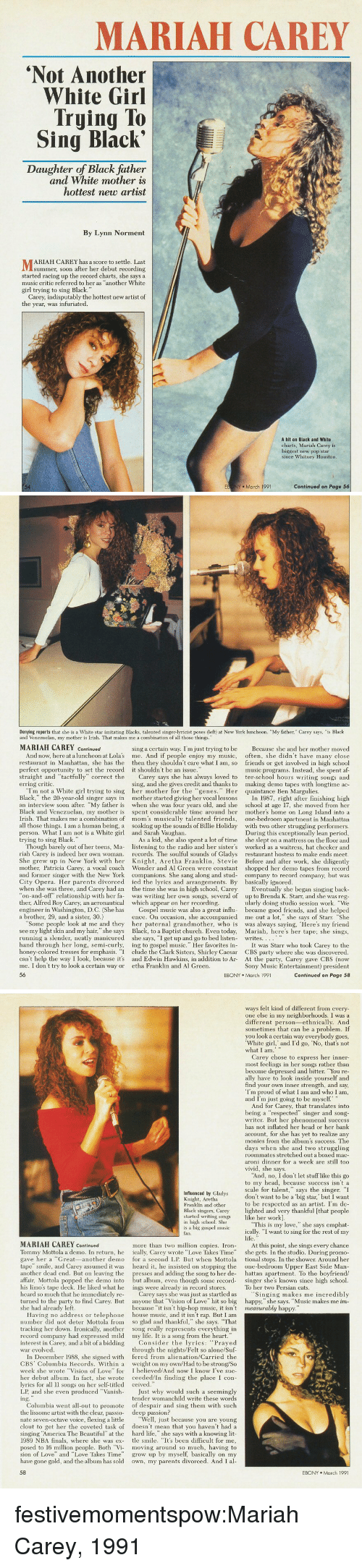 "Af, Being Alone, and America: MARIAH CAREY  Not Another  White Girl  Trying To  Sing Black'  Daughter of Black father  and White mother is  hottest new artist  By Lynn Norment  ARIAH CAREY has a score to settle. Last  summer, soon after her debut recording  started racing up the record charts, she says a  music critic referred to her as ""another White  girl trying to sing Black.""  Carey, indisputably the hottest new artist of  the year, was infuriated  A hit on Black and White  charts, Mariah Carey is  biggest new pop star  since Whitney Houston  54  EB NY March 1991  Continued on Page 56   Denying reports that she is a White star imitating Blacks, talented singer-lyricist poses (left) at New York luncheon. ""My father, Carey says, ""is Black  and Venezuelan, my mother is Irish. That makes me a combination of all those things.""  MARIAH CAREY Continued  sing a certain way. I'm just trying to be  Because she and her mother moved  And now, here at a luncheon at Lolas me. And if people enjoy my music, often, she didn't have many close  n Manhattan, she has the then they shouldn't care what I am, so friends or get involved in high school  music programs. Instead, she spent af-  straight and ""tactfully"" correct the Carey says she has always loved to ter-school hours writing songs and  ing, and she gives credit and thanks to making demo tapes with longtime ac-  perfect opportunity to set the record  it shouldn't be an issue  erring critic.  ""Im not a White girl trying to sing her mother for the ""genes. Her quaintance Ben Margulies  Black,"" the 20-year-old singer says in mother started giving her vocal lessons I 1987, right after finishing high  an interview soon after. ""My father is when she was four years old, and she school at age 17, she moved from her  Black and Venezuelan, my mother is spent considerable time around her mother's home on Long Island into a  Irish. That makes me a combination of mom's musically talented friends, one-bedroom apartment in Manhattan  all those things. I am a human being, a soaking up the sounds of Billie Holiday with two other struggling performers  During this exceptionally lean period,  As a kid, she also spent a lot of time she slept on a mattress on the floor and  Though barely out of her teens, Ma- listening to the radio and her sister's worked as a waitress, hat checker and  riah Carey is indeed her own woman records. The soulful sounds of Gladys restaurant hostess to make ends meet  She grew up in New York with her Knight, Aretha Franklin, Stevie Before and after work, she diligently  mother, Patricia Carey, a vocal coach Wonder and Al Green were constant shopped her demo tapes from record  and former singer with the New York companions. She sang along and stud- company to record company, but was  person. What I am not is a White girl  trying to sing Black.  and Sarah Vaughan  City Opera. Her parents divorced ed the lyrics and arrangements. By basically ignored  when she was three, and Carey had an the time she was in high school, Carey  ther, Alfred Roy Carey, an aeronautica which appear on her recordin  a brother, 29, and a sister, 30.)  back  on-and-off"" relationship with her fa was writing her own songs, several of up to Brenda K. Starr, and she was reg  ularly doing studio session work. ""We  engineer in Washington, D.C. (She has Gospel music was also a great influ became good friends, and she helped  ence. On occasion, she accompanied me out a lot,"" she says of Starr. ""She  Some people look at me and they her paternal grandmother, who is was always saying, Here's my friend  see my light skin and my hair,"" she says Black, to a Baptist church. Even today, Mariah, here's her tape; she sings  Eventually she began  running a slender, neatly manicured  she says, ""I get up and go to bed listen-  writes..。。..  hand through her long, semi-curly, ing to gospel music."" Her favorites i It was Starr who took Carey to the  honey-colored tresses for emphasis. ""I clude the Clark Sisters, Shirley Caesar CBS party where she was discovered  can't help the way I look, because it's and Edwin Hawkins, in addition to Ar  me. I don't try to look a certain way or etha Franklin and Al Green  56  At t  Sony Music Entertainment) president  Continued on Page 58  EBONY March 1991   ways felt kind of different from every  one else in my neighborhoods. I was a  different person-ethnically. And  sometimes that can be a problem. If  you look a certain way everybody goes  White girl, and I'd go, No, that's not  Carey chose to express her inner-  most feelings in her songs rather than  become depressed and bitter. You re  ally have to look inside yourself and  find your own inner strength, and say,  Im proud of what I am and who I am  and I'm just going to be myself  And for Carey, that translates into  being a ""respected"" singer and song  writer. But her phenomenal success  has not inflated her head or her bank  account, for she has yet to realize any  monies from the album's success. The  days when she and two struggling  roommates stretched out a boxed mac  aroni dinner for a week are still too  Vivid, she says  And, no, I don't let stuff like this go  to my head, because success isn't a  scale for talent,"" says the singer. I  don't want to be a big star,' but I want  to be respected as an artist. I'm de-  Black singers, Carey lighted and very thankful [that people  Influenced by Gladys  Knight, Aretha  Franklin and other  started writing songs ike her work]  in high school. She  is a big gospel musio  fan.  ""This is my love,"" she says emphat  ically. ""I want to sing for the rest of my  MARIAH CAREY Continued  more than two million copies. In At this point, she sings every chance  Tommy Mottola a demo. In return, he ically, Carey wrote ""Love Takes Time"" she gets. In the studio. During promo  gave her a Great-another demo for a second LP. But when Mottola tional stops. In the shower. Around her  tape"" smile, and Carey assumed it was  another dead end. But on leaving the  heard it, he insisted on stop  g the one-bedroom Upper East Side Marn  hattan apartment. To the boyfriend/  affair, Mottola popped the demo into but album, even though some record singer she's known since high school  presses and adding the song to her de-  his limo's tape deck. He liked what he ings were already in record stores  heard so much that he immediately re-  To her two Persian cats  Carey says she was just as startled as  Singing makes me incredibly  turned to the party to find Carey. But anyone that Vision of Love"" hit so big happy,"" she says. ""Music makes me im  she had already left  because ""it isn't hip-hop music, it isn't measurably h  Having no address or telephone house music, and it isn't rap. But I am  number did not deter Mottola from so glad and thankful,"" she says. That  tracking her down. Ironically, another song really represents everything in  record company had expressed mild  interest in Carey, and a bit of a biddii  war evolved  my life. It is a song from the heart.  ing  Consider the lyrics: ""Prayed  through the nights/Felt so alone/Suf  In December 1988, she signed with fered from alienation/Carried the  CBS Columbia Records. Within a weight on my own/Had to be strong/So  week she wrote Vision of Love"" for I believed/And now I know I've suc-  her debut album. In fact, she wrote ceeded/In finding the place I con-  lyrics for all l songs on her self-titled ceived  LP, and she even produced Vanish-  the lissome artist with the clear, passio-  inging ""America The Beautiful"" at the  Just why would such a seemingly  tender womanchild write these words  Columbia went all-out to promote of despair and sing them with suclh  deep passion?  nate seven-octave voice, flexing a little ""Well, just because you are young  clout to get her the coveted task of doesn't mean that you haven't had a  hard life,"" she says with a knowing lit  1989 NBA finals, where she was ex- tle smile. ""It's been difficult for me,  posed to 16 million people. Both ""Vi moving around so much, having to  sion of Love"" and ""Love Takes Time grow up by myself, basically on my  have gone gold, and the album has sold own, my parents divorced. And I al  EBONY March 1991 festivemomentspow:Mariah Carey, 1991"