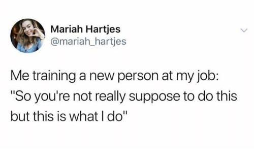 """Humans of Tumblr, Job, and New: Mariah Hartjes  @mariah_hartjes  Me training a new person at my job:  """"So you're not really suppose to do this  but this is what I do"""""""