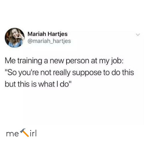"not really: Mariah Hartjes  @mariah_hartjes  Me training a new person at my job:  ""So you're not really suppose to do this  but this is what I do"" me🔨irl"