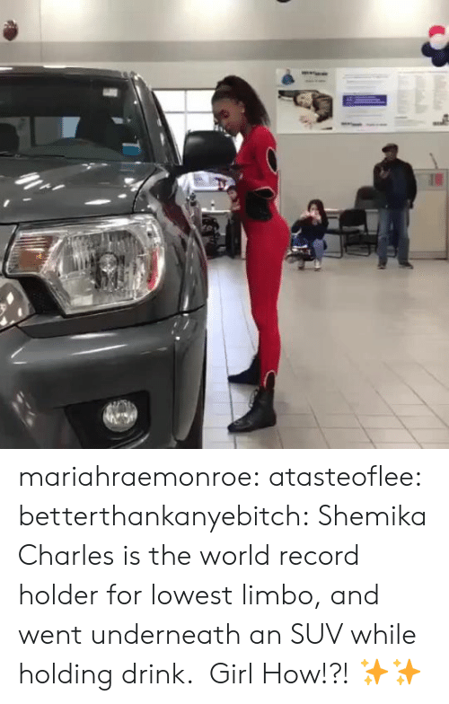 Record Holder: mariahraemonroe: atasteoflee:  betterthankanyebitch:  Shemika Charles is the world record holder for lowest limbo, and went underneath an SUV while holding drink.   Girl   How!?! ✨✨
