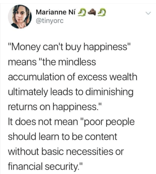 "Mean: Marianne Ní  @tinyorc  ""Money can't buy happiness""  means ""the mindless  accumulation of excess wealth  ultimately leads to diminishing  returns on happiness.""  It does not mean ""poor people  should learn to be content  without basic necessities or  financial security."""